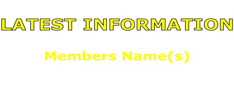 LATEST INFORMATION  Members Name(s)